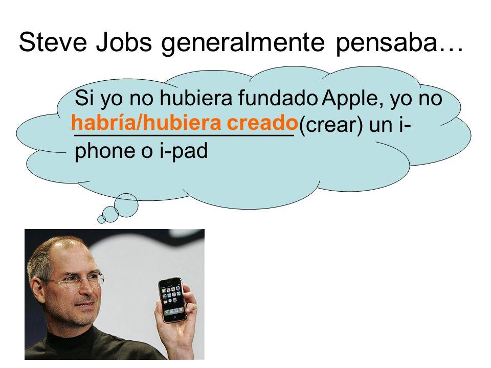 Steve Jobs generalmente pensaba… Si yo no hubiera fundado Apple, yo no __________________ (crear) un i- phone o i-pad habría/hubiera creado