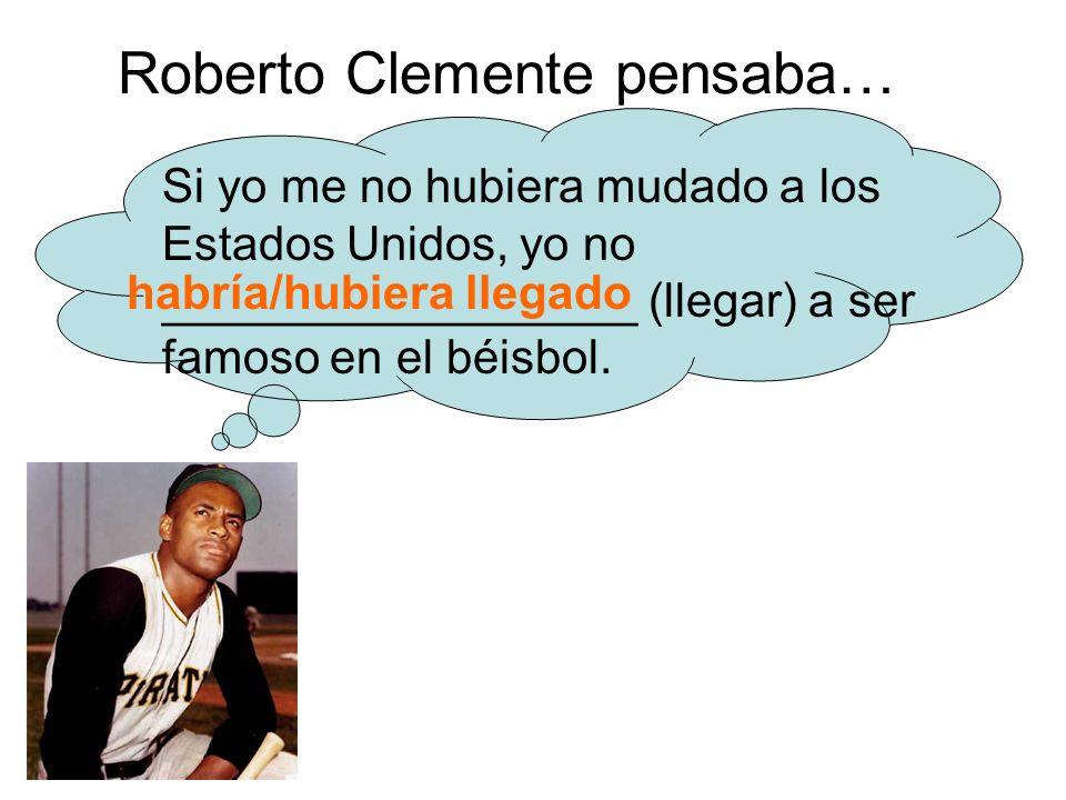 Roberto Clemente pensaba… Si yo me no hubiera mudado a los Estados Unidos, yo no __________________ (llegar) a ser famoso en el béisbol.