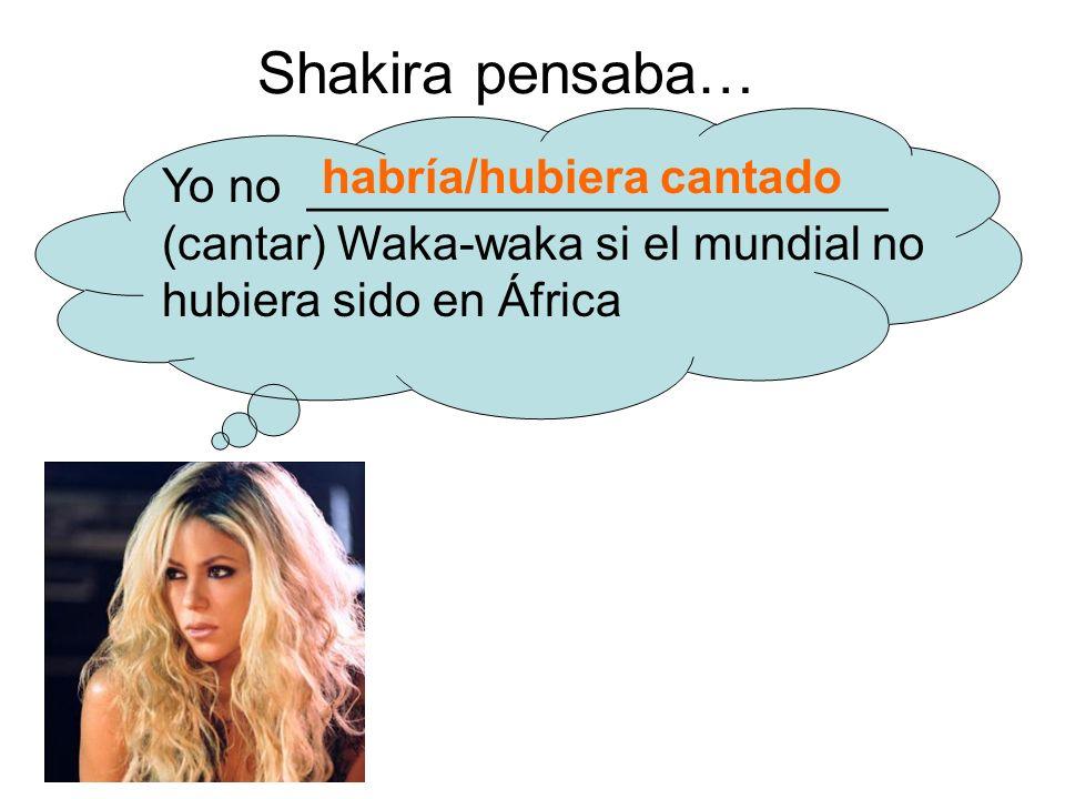 Shakira pensaba… Yo no ______________________ (cantar) Waka-waka si el mundial no hubiera sido en África habría/hubiera cantado