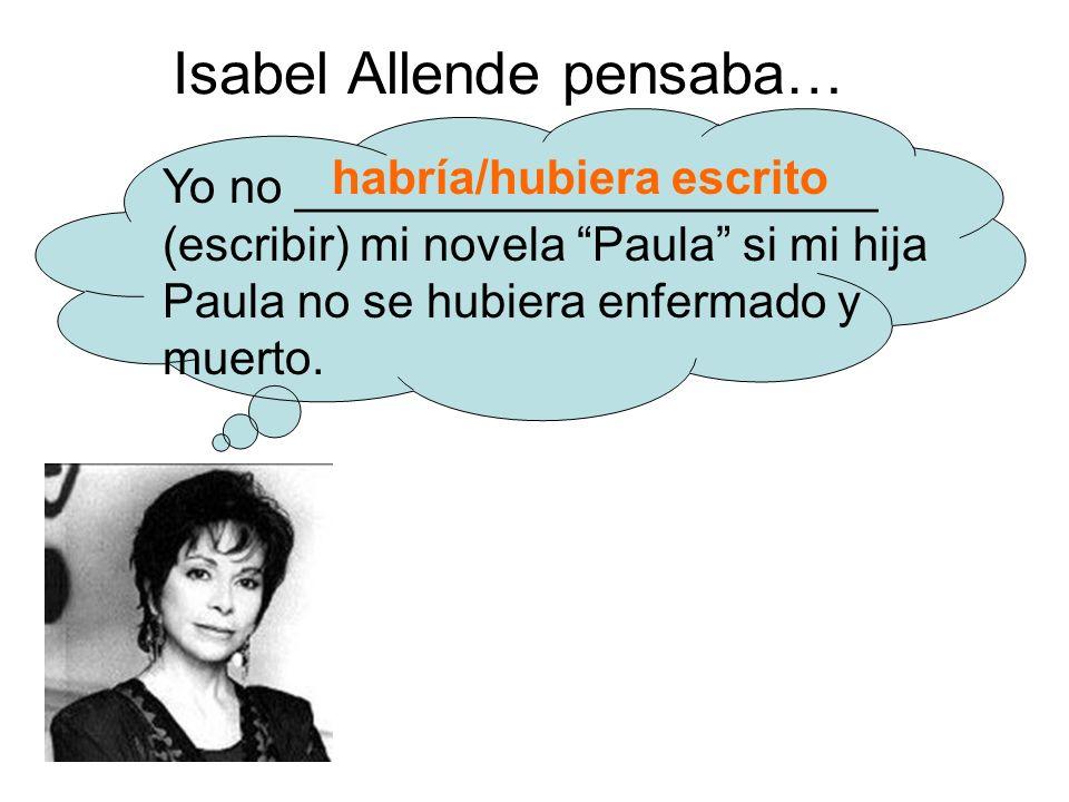 Isabel Allende pensaba… Yo no ______________________ (escribir) mi novela Paula si mi hija Paula no se hubiera enfermado y muerto.
