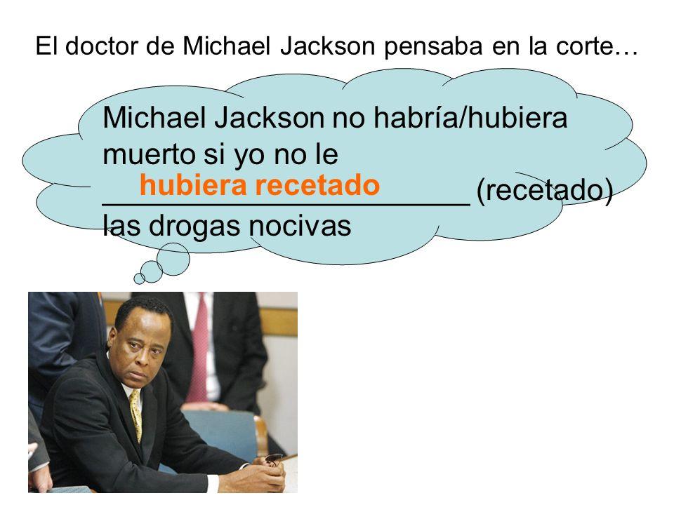 El doctor de Michael Jackson pensaba en la corte… Michael Jackson no habría/hubiera muerto si yo no le ______________________ (recetado) las drogas nocivas hubiera recetado