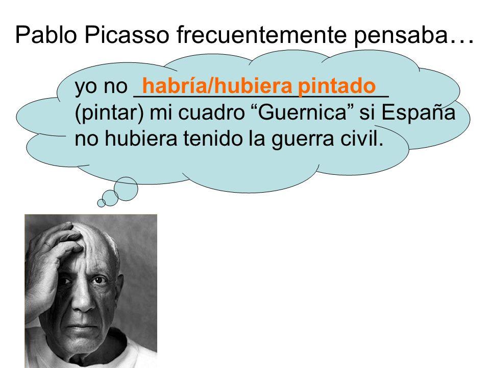 Pablo Picasso frecuentemente pensaba … yo no _____________________ (pintar) mi cuadro Guernica si España no hubiera tenido la guerra civil.