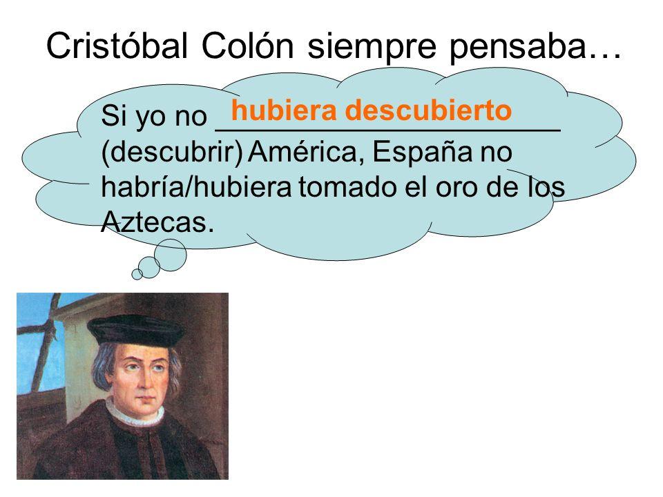 Cristóbal Colón siempre pensaba… Si yo no _____________________ (descubrir) América, España no habría/hubiera tomado el oro de los Aztecas.