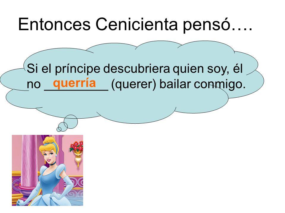 Entonces Cenicienta pensó…. Si el príncipe descubriera quien soy, él no _________ (querer) bailar conmigo. querría