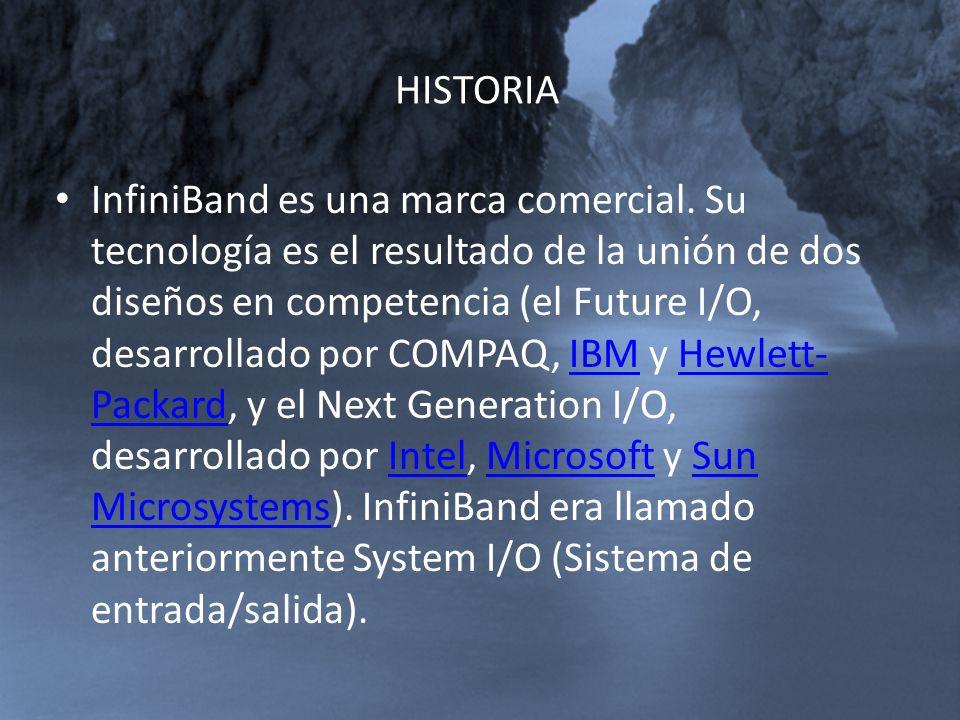 HISTORIA InfiniBand es una marca comercial. Su tecnología es el resultado de la unión de dos diseños en competencia (el Future I/O, desarrollado por C