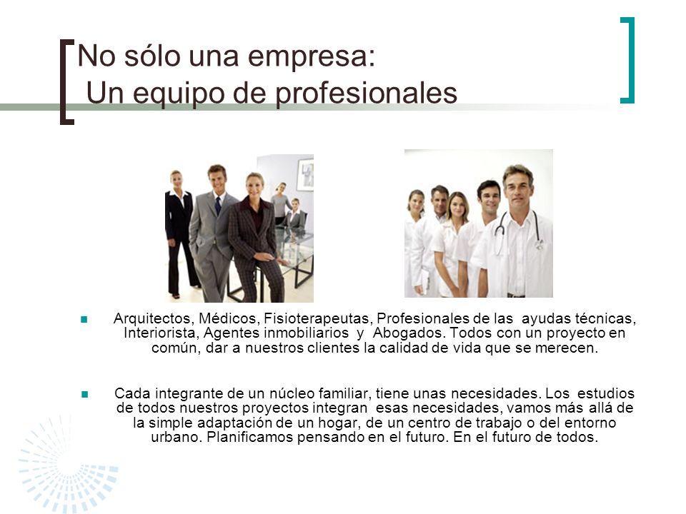 No sólo una empresa: Un equipo de profesionales Arquitectos, Médicos, Fisioterapeutas, Profesionales de las ayudas técnicas, Interiorista, Agentes inm