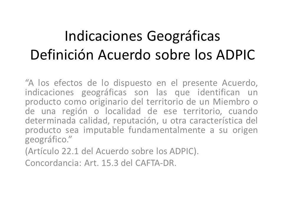 Indicaciones Geográficas Definición Acuerdo sobre los ADPIC A los efectos de lo dispuesto en el presente Acuerdo, indicaciones geográficas son las que