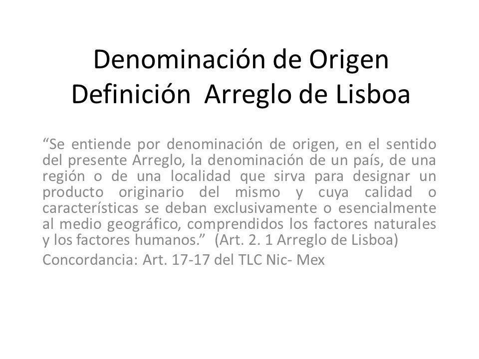 Denominación de Origen Definición Arreglo de Lisboa Se entiende por denominación de origen, en el sentido del presente Arreglo, la denominación de un