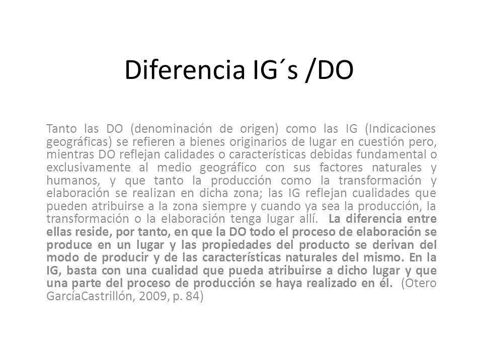 Diferencia IG´s /DO Tanto las DO (denominación de origen) como las IG (Indicaciones geográficas) se refieren a bienes originarios de lugar en cuestión