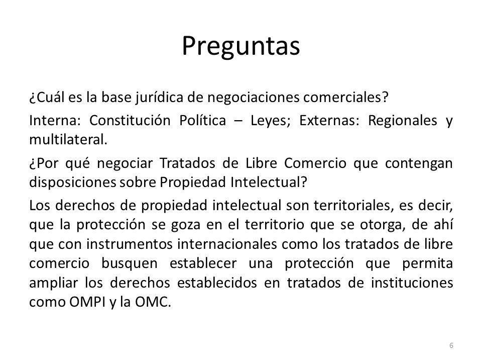 6 Preguntas ¿Cuál es la base jurídica de negociaciones comerciales? Interna: Constitución Política – Leyes; Externas: Regionales y multilateral. ¿Por