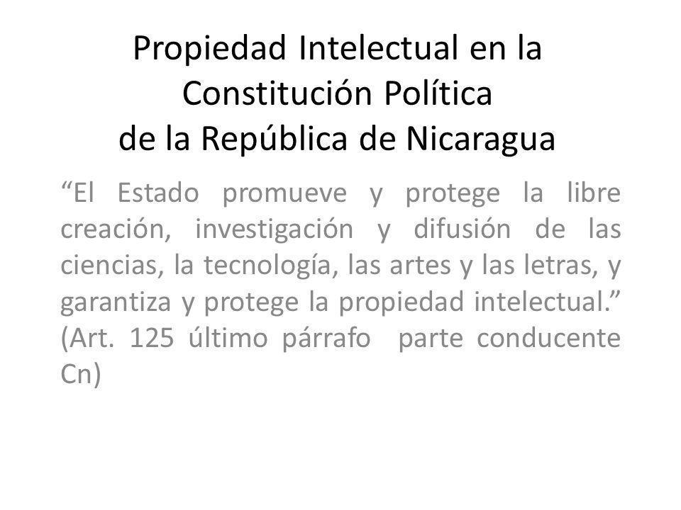 Propiedad Intelectual en la Constitución Política de la República de Nicaragua El Estado promueve y protege la libre creación, investigación y difusió
