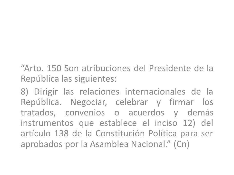 Arto. 150 Son atribuciones del Presidente de la República las siguientes: 8) Dirigir las relaciones internacionales de la República. Negociar, celebra