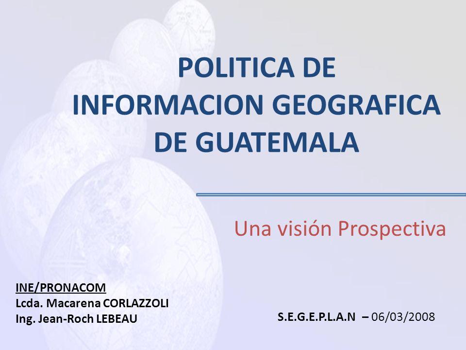 POLITICA DE INFORMACION GEOGRAFICA DE GUATEMALA Una visión Prospectiva INE/PRONACOM Lcda.
