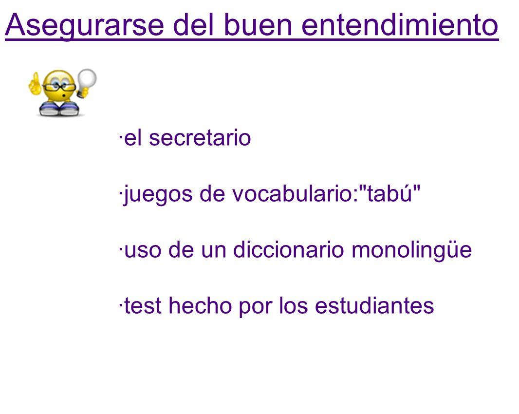 Asegurarse del buen entendimiento ·el secretario ·juegos de vocabulario: tabú ·uso de un diccionario monolingüe ·test hecho por los estudiantes