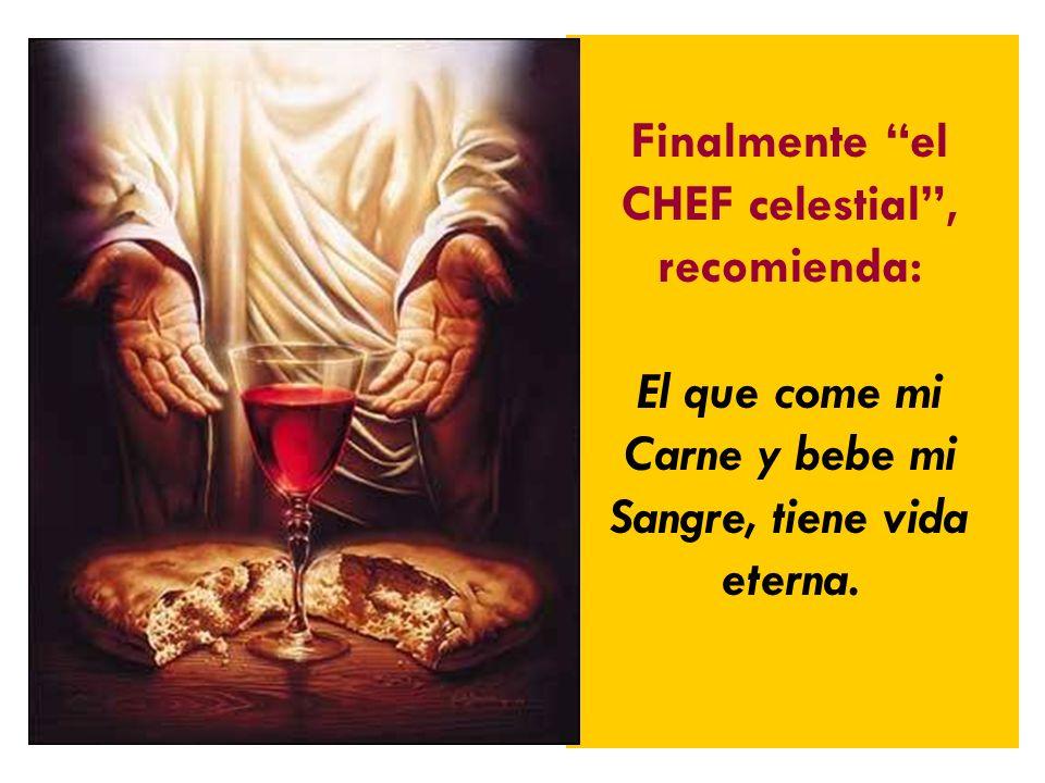 Finalmente el CHEF celestial, recomienda: El que come mi Carne y bebe mi Sangre, tiene vida eterna.