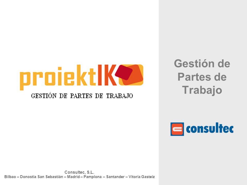 Consultec, S.L. Bilbao – Donostia San Sebastián – Madrid – Pamplona – Santander – Vitoria Gasteiz Gestión de Partes de Trabajo