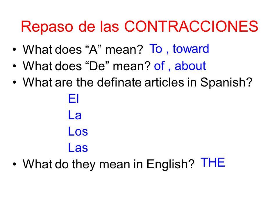 Repaso de las CONTRACCIONES What does A mean? What does De mean? What are the definate articles in Spanish? El La Los Las What do they mean in English