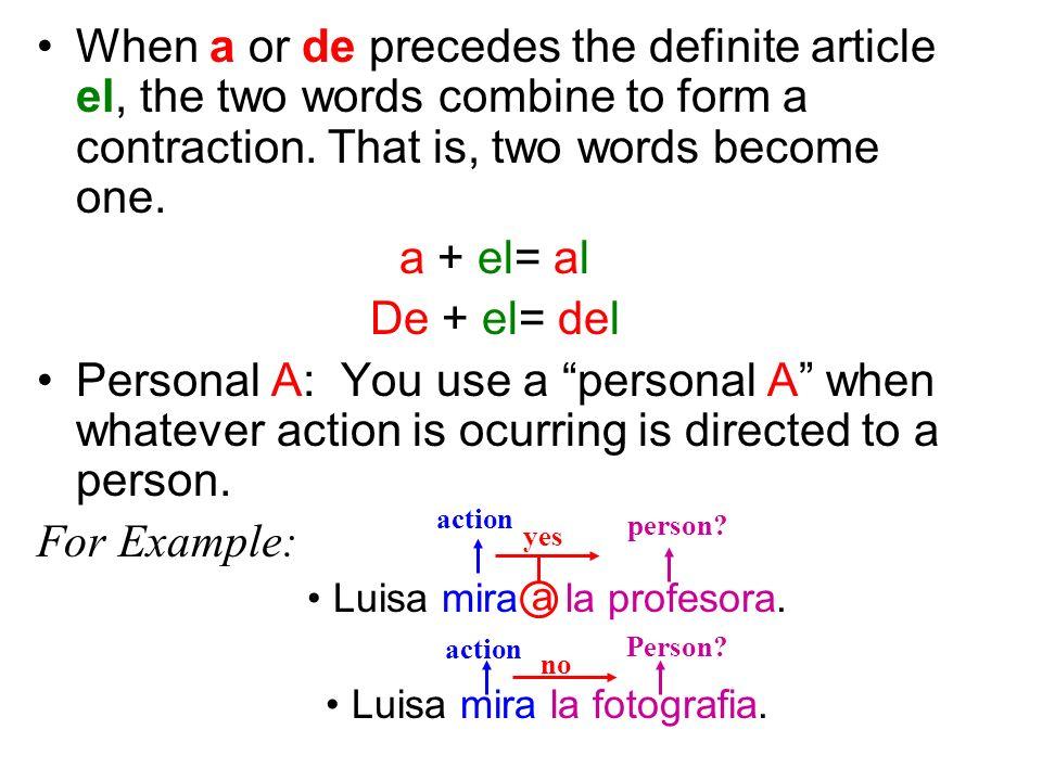 When a or de precedes the definite article el, the two words combine to form a contraction. That is, two words become one. a + el= al De + el= del Per