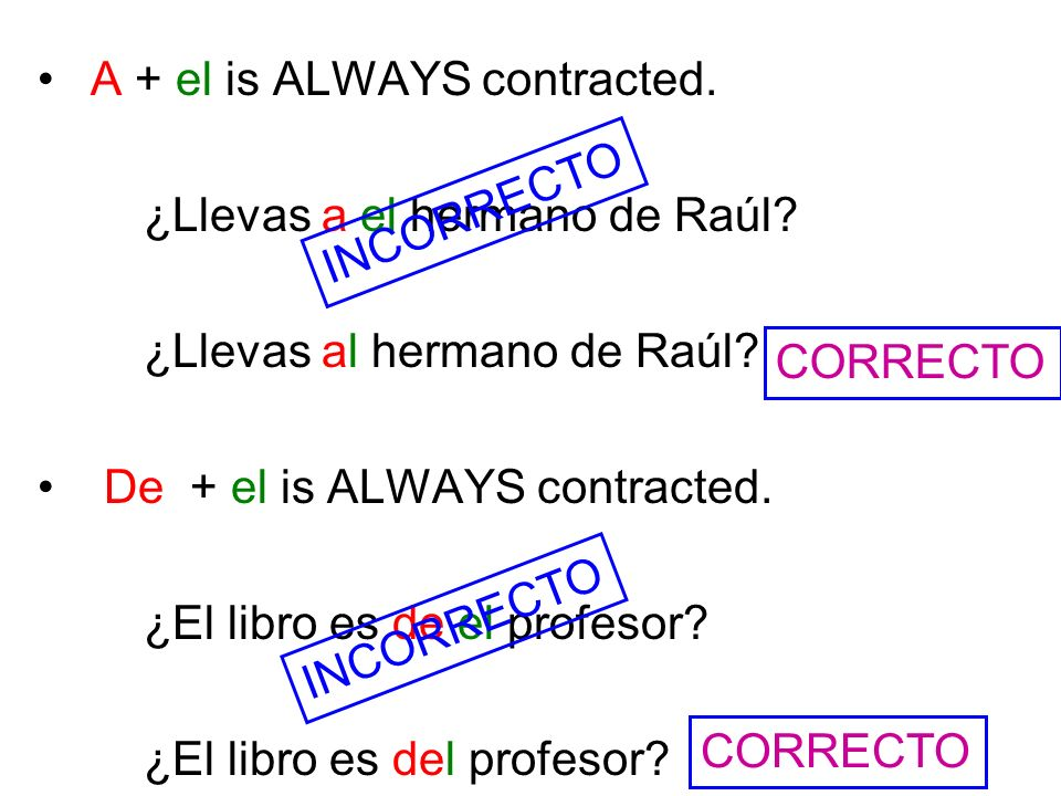 A + el is ALWAYS contracted. ¿Llevas a el hermano de Raúl? ¿Llevas al hermano de Raúl? De + el is ALWAYS contracted. ¿El libro es de el profesor? ¿El