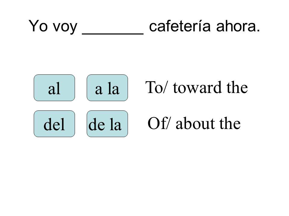 Yo voy _______ cafetería ahora. ala la delde la To/ toward the Of/ about the