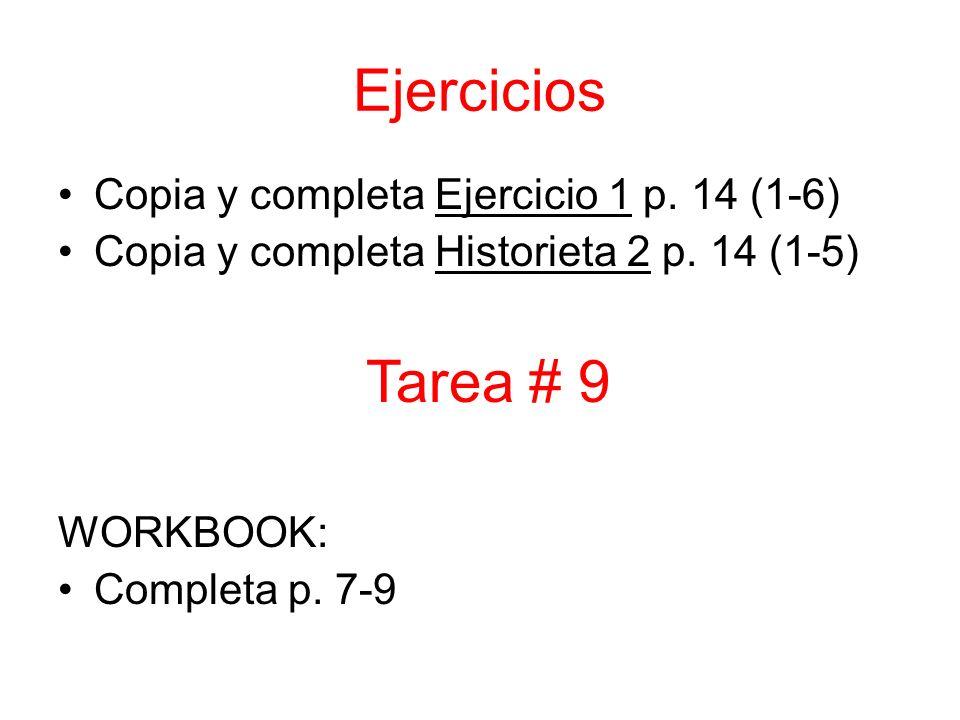 Ejercicios Copia y completa Ejercicio 1 p. 14 (1-6) Copia y completa Historieta 2 p. 14 (1-5) WORKBOOK: Completa p. 7-9 Tarea # 9