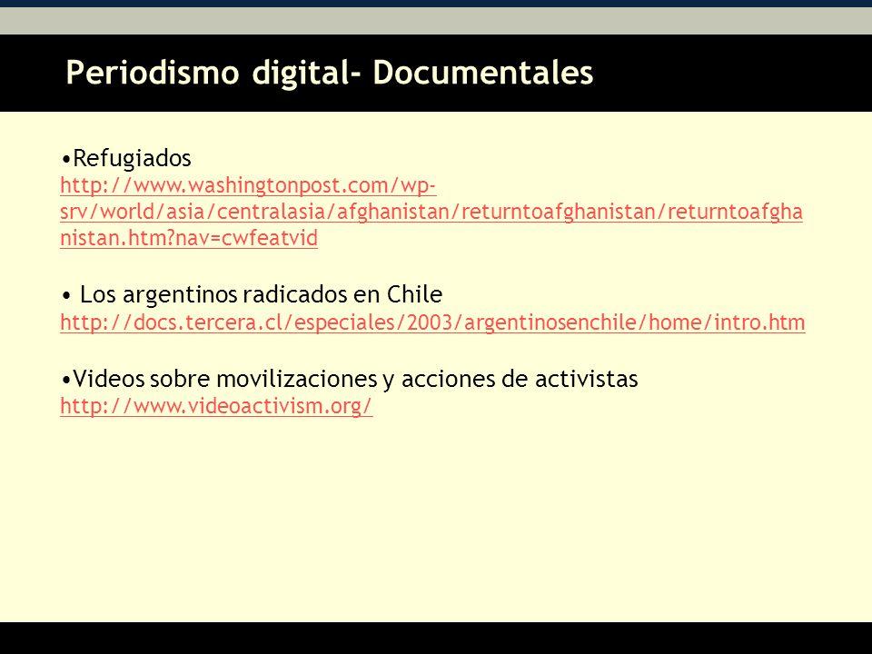Periodismo digital- Documentales AA Refugiados http://www.washingtonpost.com/wp- srv/world/asia/centralasia/afghanistan/returntoafghanistan/returntoafgha nistan.htm?nav=cwfeatvid Los argentinos radicados en Chile http://docs.tercera.cl/especiales/2003/argentinosenchile/home/intro.htm Videos sobre movilizaciones y acciones de activistas http://www.videoactivism.org/