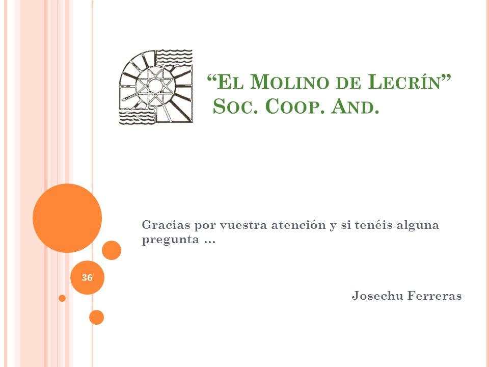Gracias por vuestra atención y si tenéis alguna pregunta … Josechu Ferreras 36 E L M OLINO DE L ECRÍN S OC.