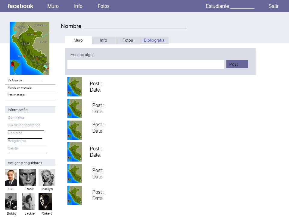 facebook Nombre _________________________________ MuroInfoFotosEstudiante _________Salir Ve fotos de _____________ Manda un mensaje Post mensaje Muro InfoFotosBibliografía Escribe algo… Post Información Continente ______________ Día de Independencia ____________________ Gobierno ___________________ Religión(es) _____________________ Capital ______________________ Amigos y seguidores LBJFrankMarilyn BobbyJackie Post : Date: Robert Post : Date: Post : Date: Post: Date: Post : Date: Post : Date: