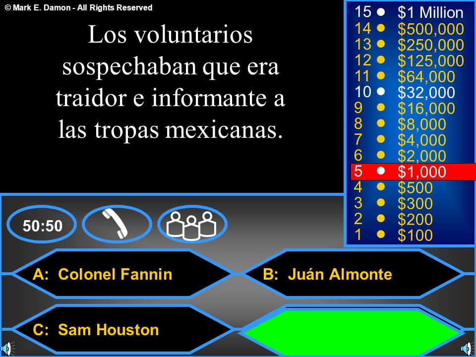 © Mark E. Damon - All Rights Reserved A: Colonel Fannin C: Sam Houston B: Juán Almonte D: Juán Seguín 50:50 15 14 13 12 11 10 9 8 7 6 5 4 3 2 1 $1 Mil