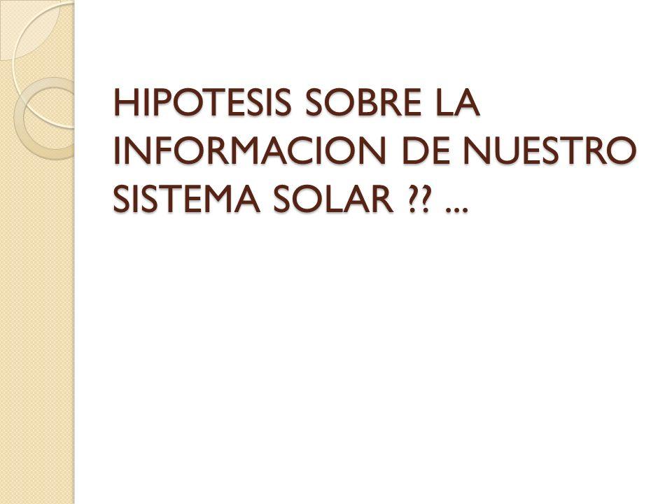HIPOTESIS SOBRE LA INFORMACION DE NUESTRO SISTEMA SOLAR ??...