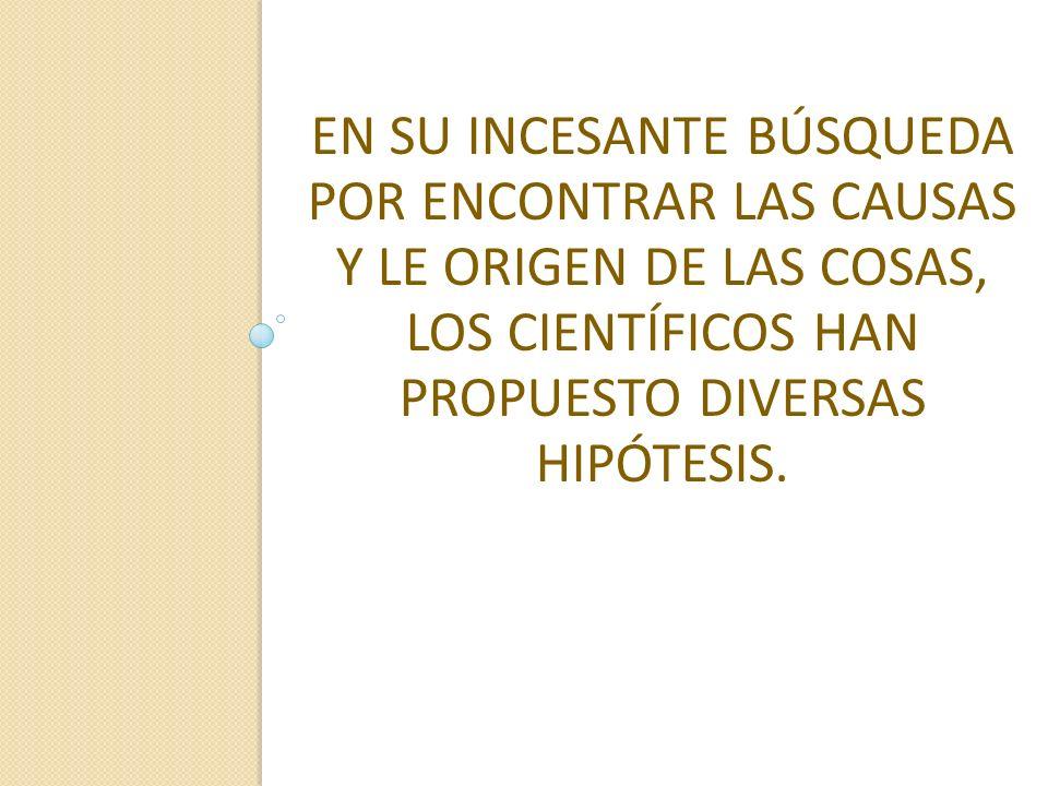 EN SU INCESANTE BÚSQUEDA POR ENCONTRAR LAS CAUSAS Y LE ORIGEN DE LAS COSAS, LOS CIENTÍFICOS HAN PROPUESTO DIVERSAS HIPÓTESIS.