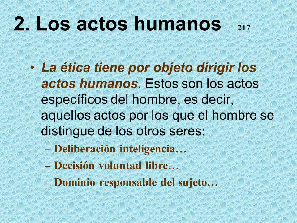 2. Los actos humanos 217 La ética tiene por objeto dirigir los actos humanos. Estos son los actos específicos del hombre, es decir, aquellos actos por