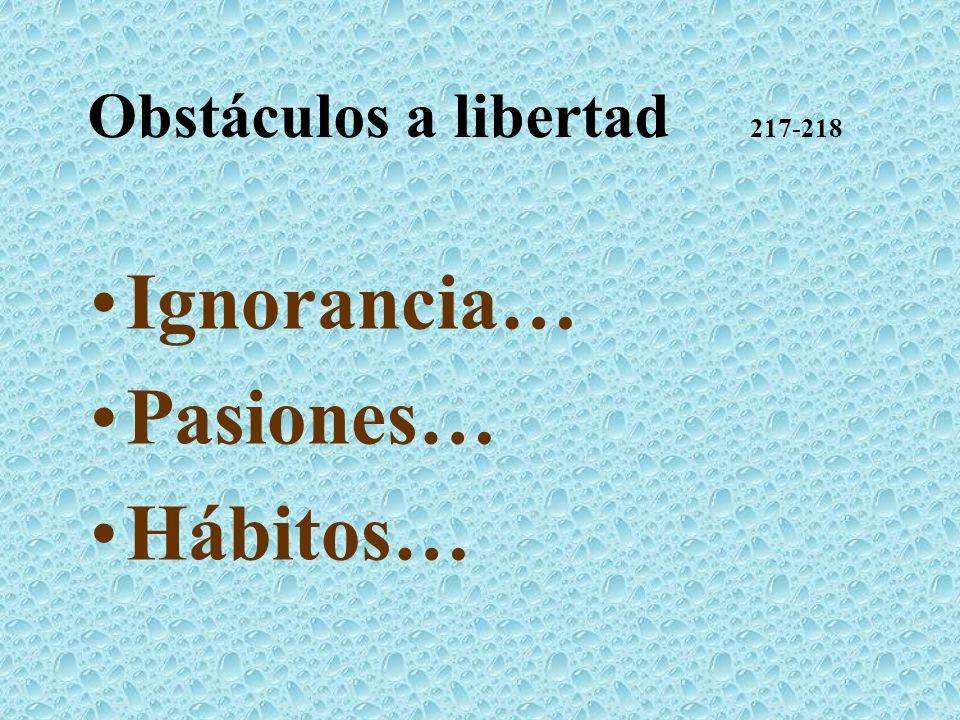 Obstáculos a libertad 217-218 Ignorancia… Pasiones… Hábitos…