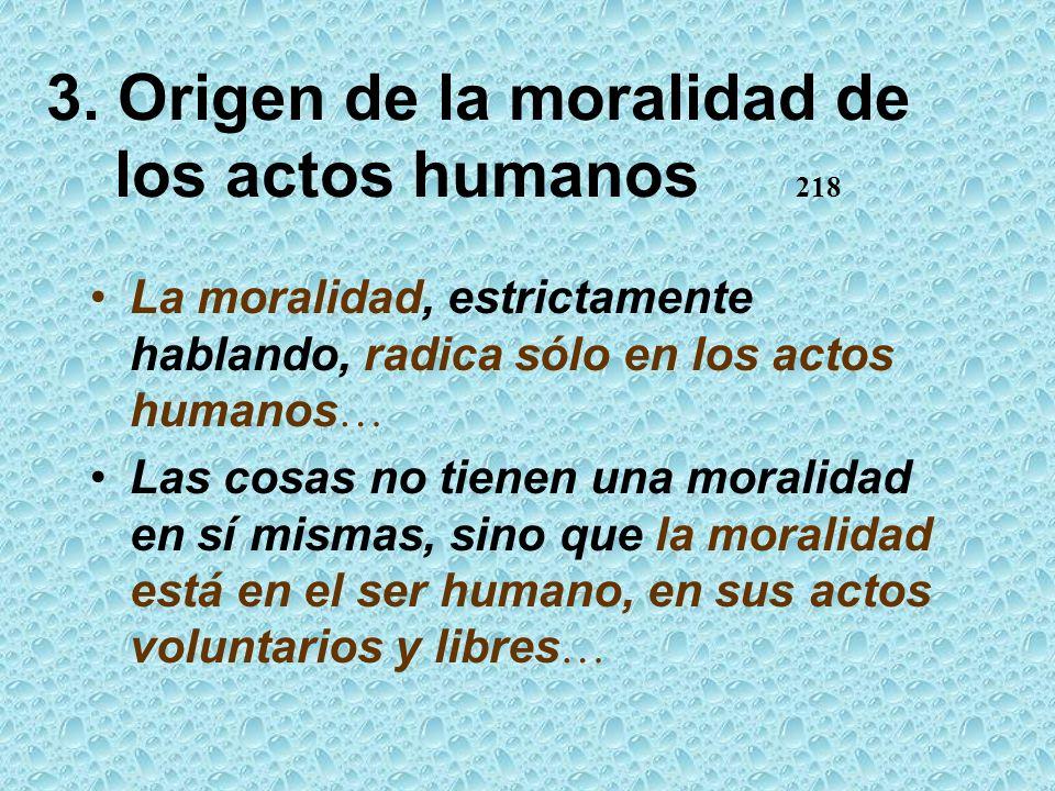 3. Origen de la moralidad de los actos humanos 218 La moralidad, estrictamente hablando, radica sólo en los actos humanos … Las cosas no tienen una mo