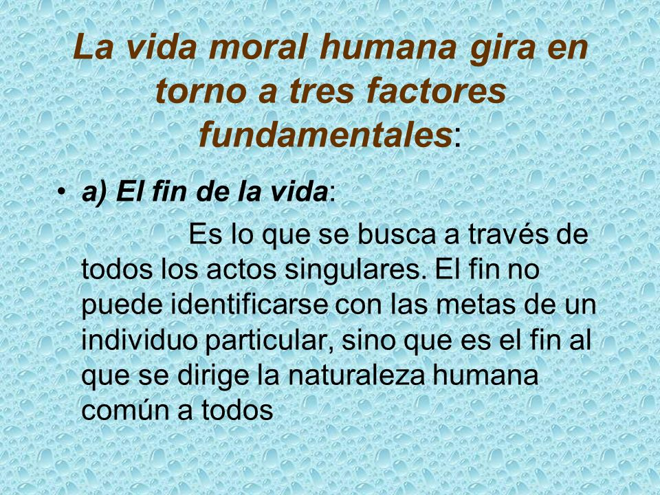 La vida moral humana gira en torno a tres factores fundamentales: a) El fin de la vida: Es lo que se busca a través de todos los actos singulares. El
