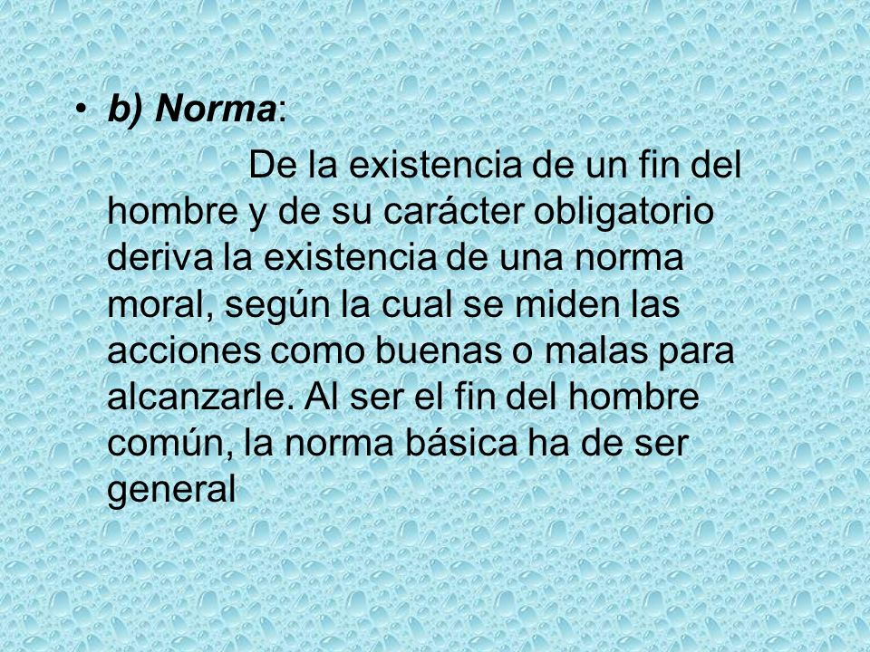 b) Norma: De la existencia de un fin del hombre y de su carácter obligatorio deriva la existencia de una norma moral, según la cual se miden las accio