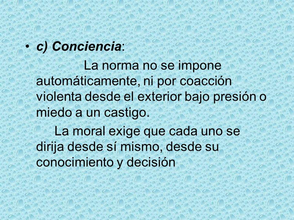 c) Conciencia: La norma no se impone automáticamente, ni por coacción violenta desde el exterior bajo presión o miedo a un castigo. La moral exige que