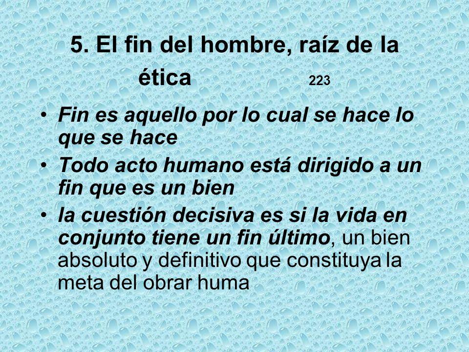 5. El fin del hombre, raíz de la ética 223 Fin es aquello por lo cual se hace lo que se hace Todo acto humano está dirigido a un fin que es un bien la