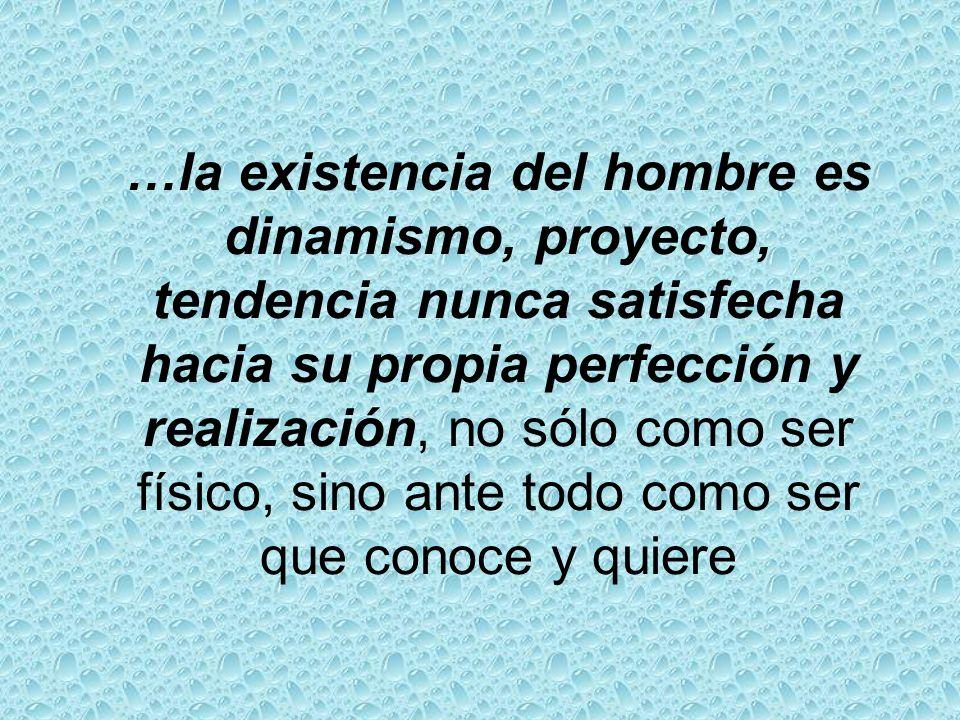 …la existencia del hombre es dinamismo, proyecto, tendencia nunca satisfecha hacia su propia perfección y realización, no sólo como ser físico, sino a
