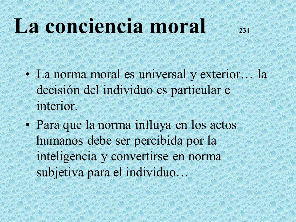 La conciencia moral 231 La norma moral es universal y exterior… la decisión del individuo es particular e interior. Para que la norma influya en los a