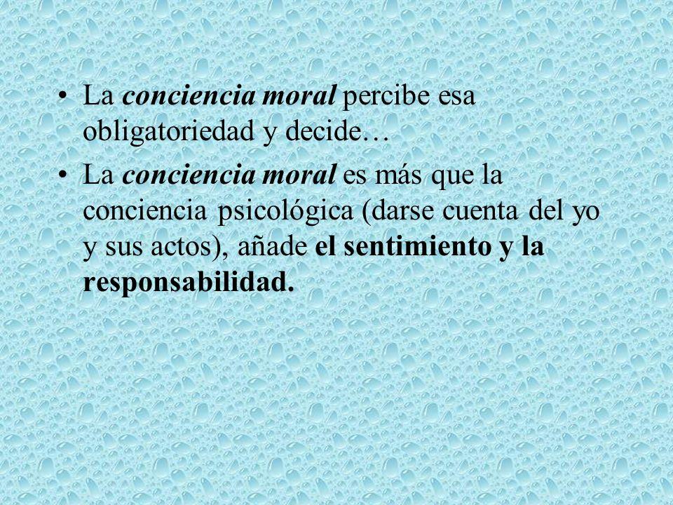 La conciencia moral percibe esa obligatoriedad y decide… La conciencia moral es más que la conciencia psicológica (darse cuenta del yo y sus actos), a