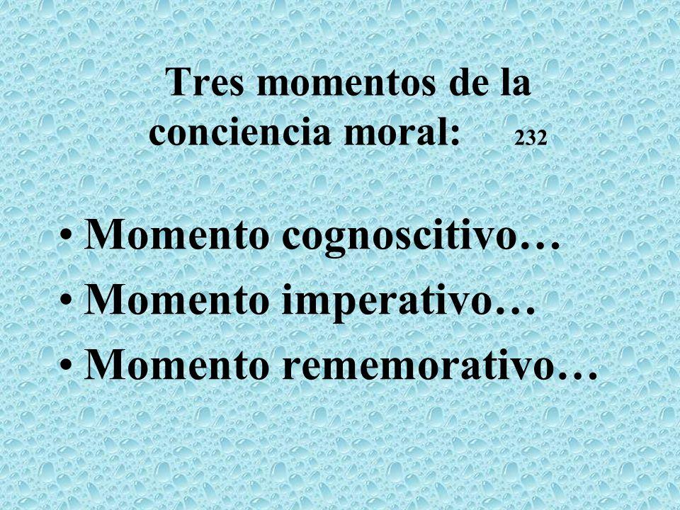 Tres momentos de la conciencia moral: 232 Momento cognoscitivo… Momento imperativo… Momento rememorativo…