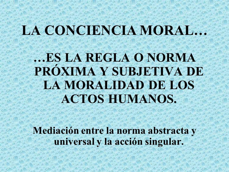 LA CONCIENCIA MORAL… …ES LA REGLA O NORMA PRÓXIMA Y SUBJETIVA DE LA MORALIDAD DE LOS ACTOS HUMANOS. Mediación entre la norma abstracta y universal y l