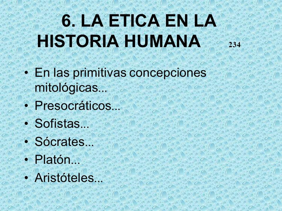 6. LA ETICA EN LA HISTORIA HUMANA 234 En las primitivas concepciones mitológicas... Presocráticos... Sofistas... Sócrates... Platón... Aristóteles...