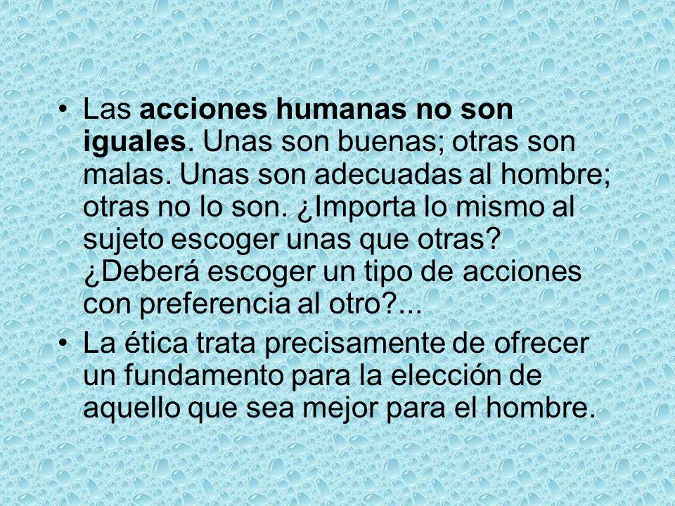 Las acciones humanas no son iguales. Unas son buenas; otras son malas. Unas son adecuadas al hombre; otras no lo son. ¿Importa lo mismo al sujeto esco