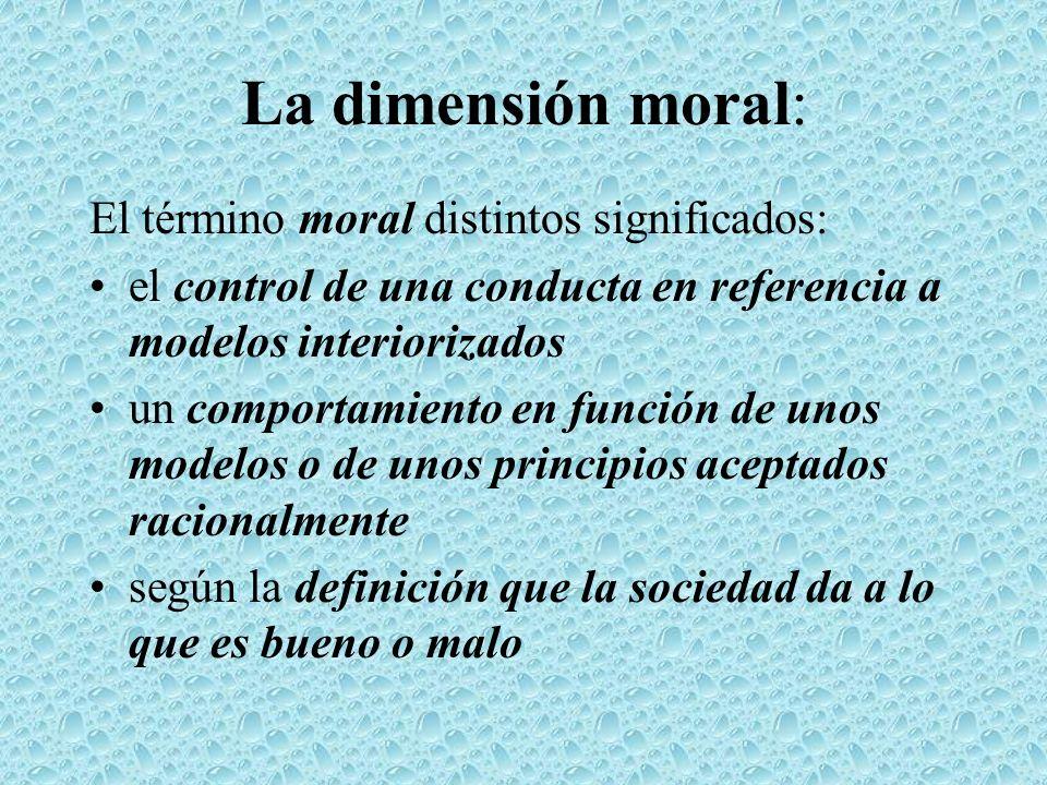 La dimensión moral: El término moral distintos significados: el control de una conducta en referencia a modelos interiorizados un comportamiento en fu