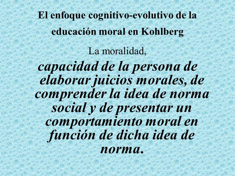 El enfoque cognitivo-evolutivo de la educación moral en Kohlberg La moralidad, capacidad de la persona de elaborar juicios morales, de comprender la i