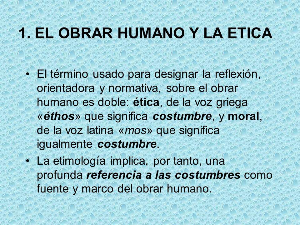 1. EL OBRAR HUMANO Y LA ETICA El término usado para designar la reflexión, orientadora y normativa, sobre el obrar humano es doble: ética, de la voz g
