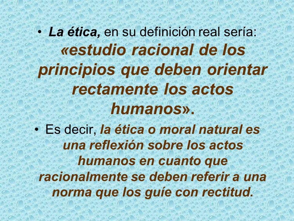 La ética, en su definición real sería: «estudio racional de los principios que deben orientar rectamente los actos humanos». Es decir, la ética o mora