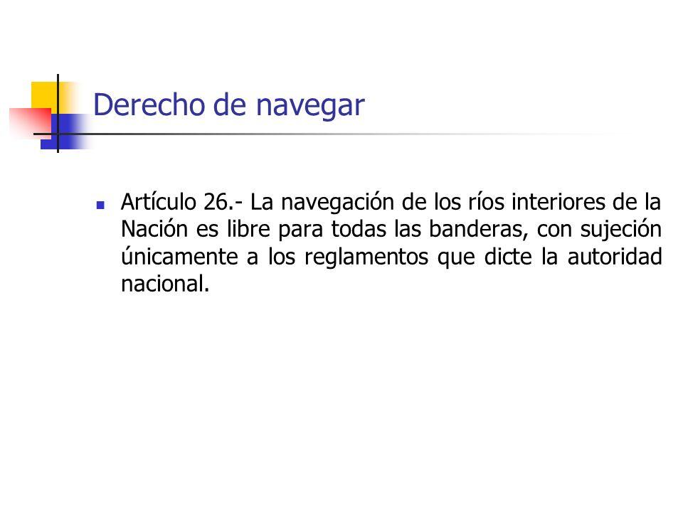 Derecho de navegar Artículo 26.- La navegación de los ríos interiores de la Nación es libre para todas las banderas, con sujeción únicamente a los reg